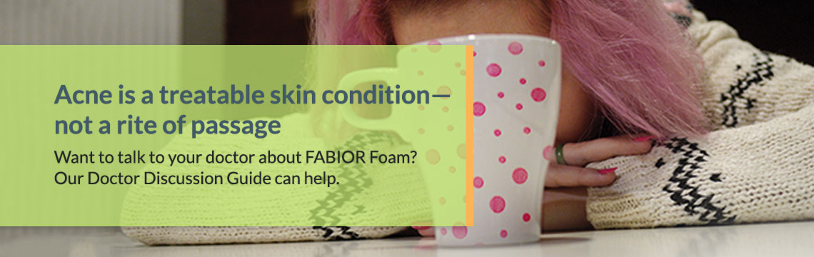 Acne is a treatable skin condition not a rite of passage. Talk to your doctor about FABIOR Foam. Our Doctor Discussion Guide can help