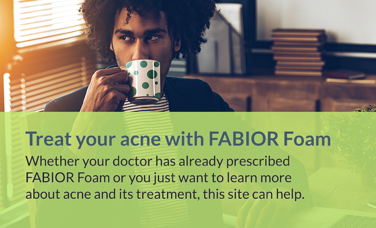 Treat your acne with FABIOR Foam. Whether your doctor has already prescribed FABIOR Foam or you just want to learn more about acne and its treatment, this site can help
